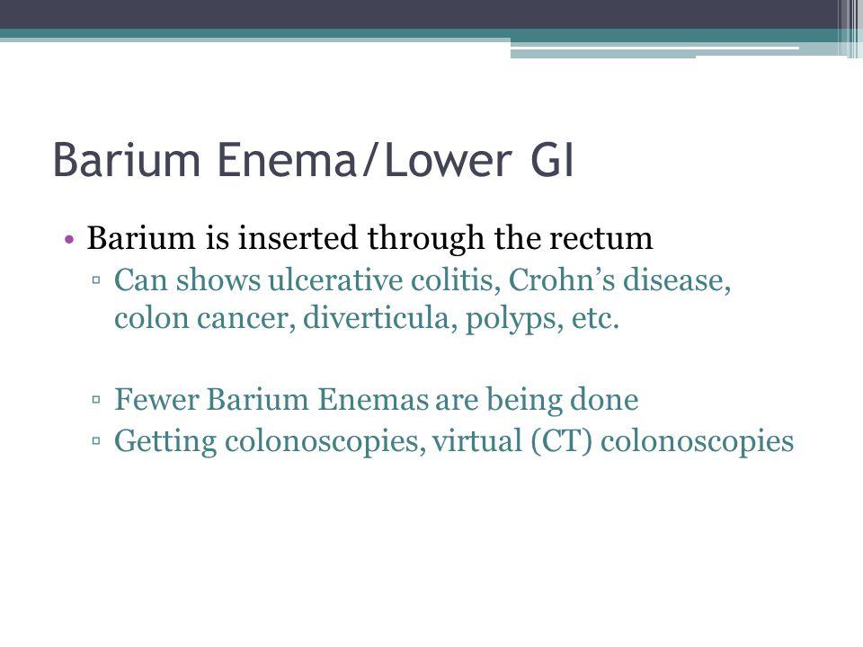 Barium Enema/Lower GI Barium is inserted through the rectum