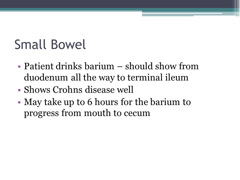 Small Bowel Patient drinks barium – should show from duodenum all the way to terminal ileum. Shows Crohns disease well.