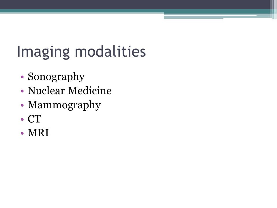 Imaging modalities Sonography Nuclear Medicine Mammography CT MRI