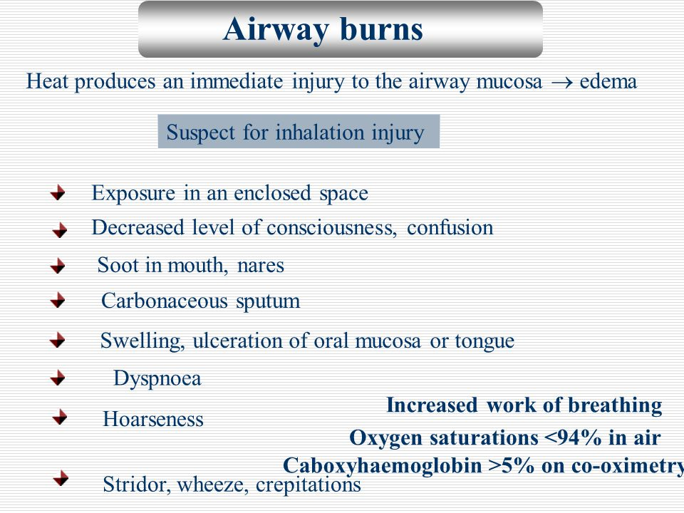 Airway burns Heat produces an immediate injury to the airway mucosa  edema. Suspect for inhalation injury.