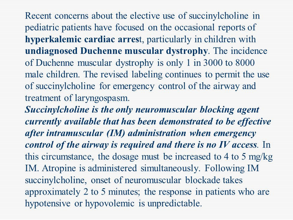 Recent concerns about the elective use of succinylcholine in pediatric patients have focused on the occasional reports of hyperkalemic cardiac arrest, particularly in children with undiagnosed Duchenne muscular dystrophy.