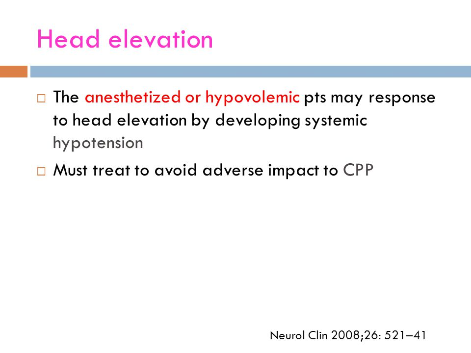 Head elevation The anesthetized or hypovolemic pts may response to head elevation by developing systemic hypotension.
