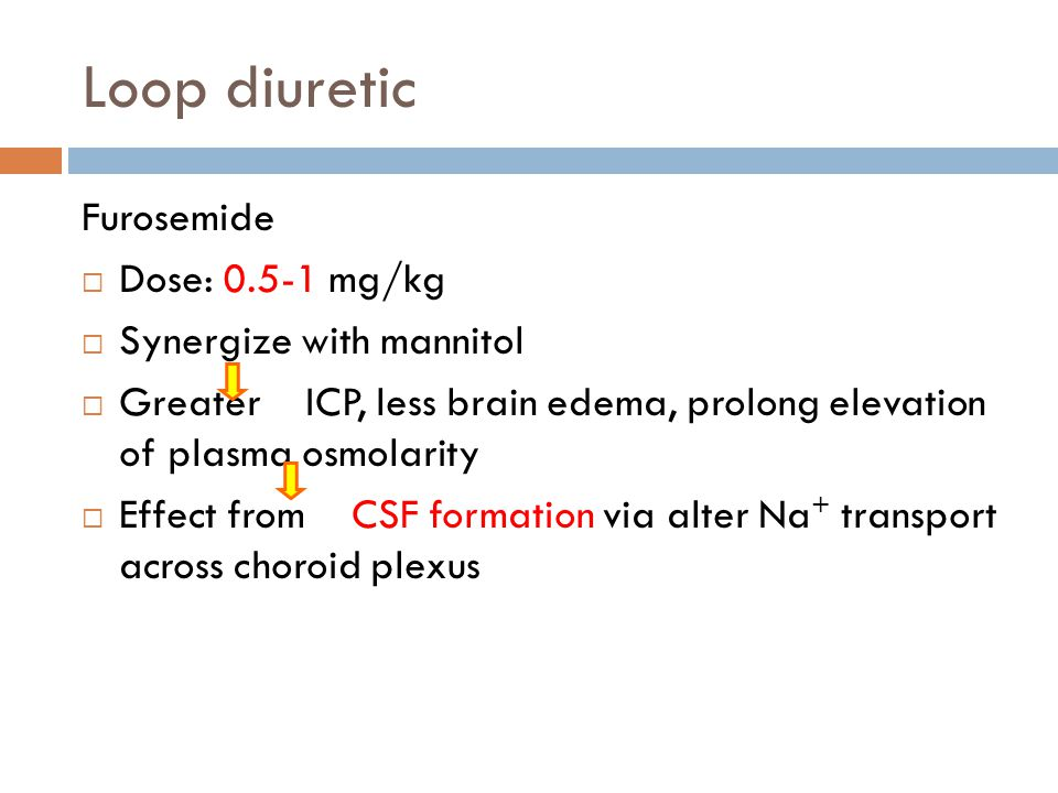 Loop diuretic Furosemide Dose: 0.5-1 mg/kg Synergize with mannitol