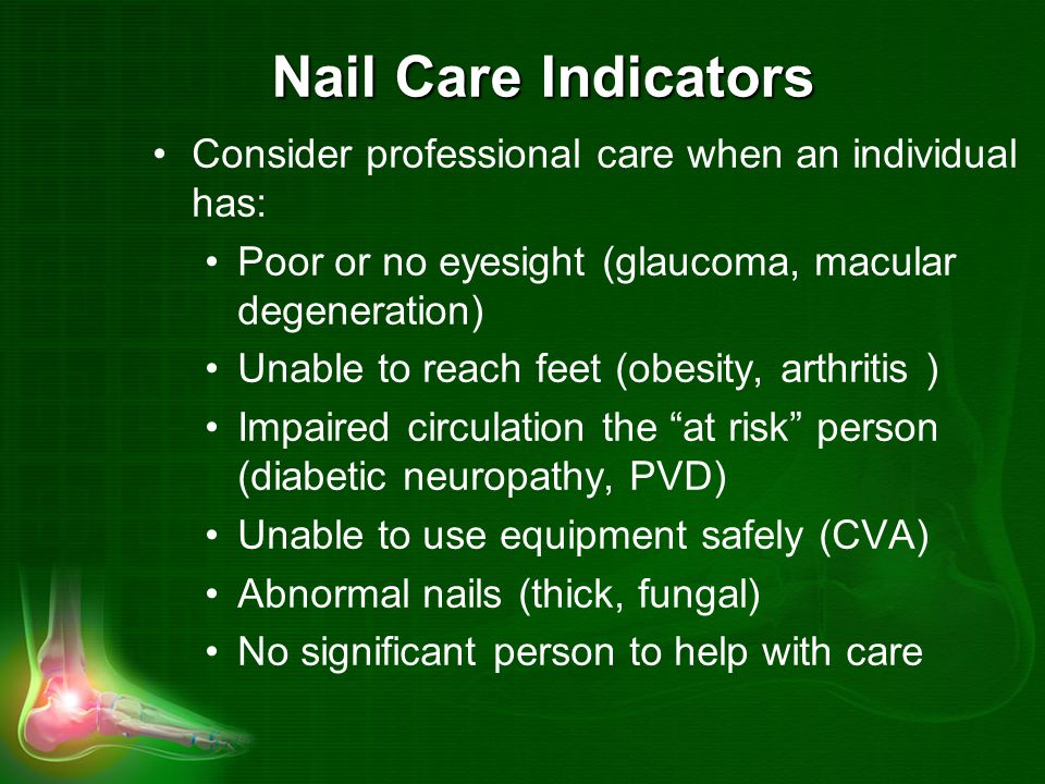 Nail Care Indicators Consider professional care when an individual has: Poor or no eyesight (glaucoma, macular degeneration)