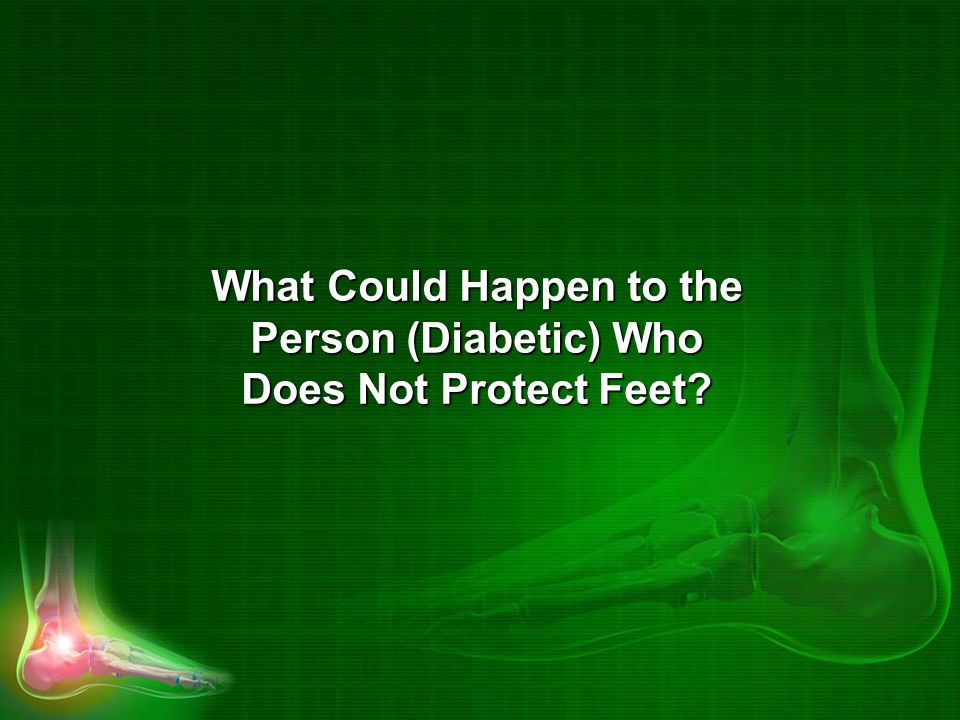 What Could Happen to the Person (Diabetic) Who Does Not Protect Feet