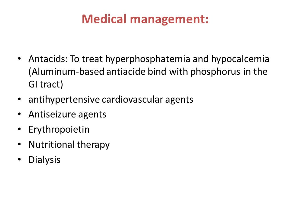 Medical management: Antacids: To treat hyperphosphatemia and hypocalcemia (Aluminum-based antiacide bind with phosphorus in the GI tract)