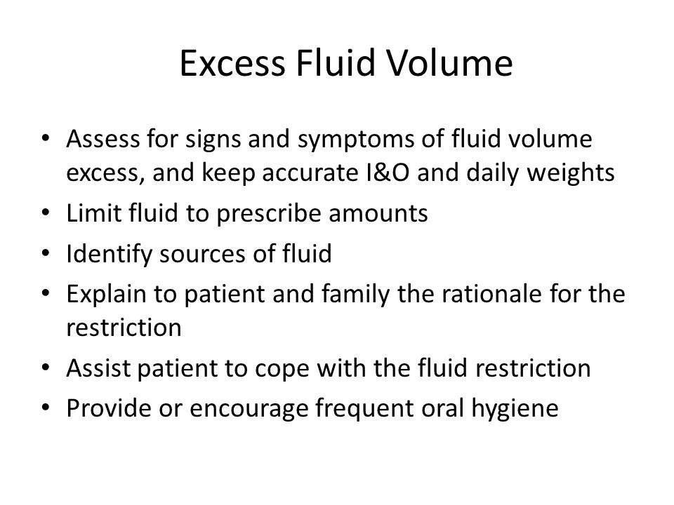 Excess Fluid Volume Assess for signs and symptoms of fluid volume excess, and keep accurate I&O and daily weights.