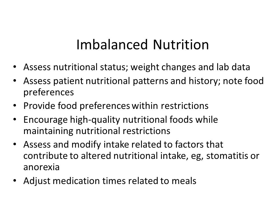 Imbalanced Nutrition Assess nutritional status; weight changes and lab data. Assess patient nutritional patterns and history; note food preferences.