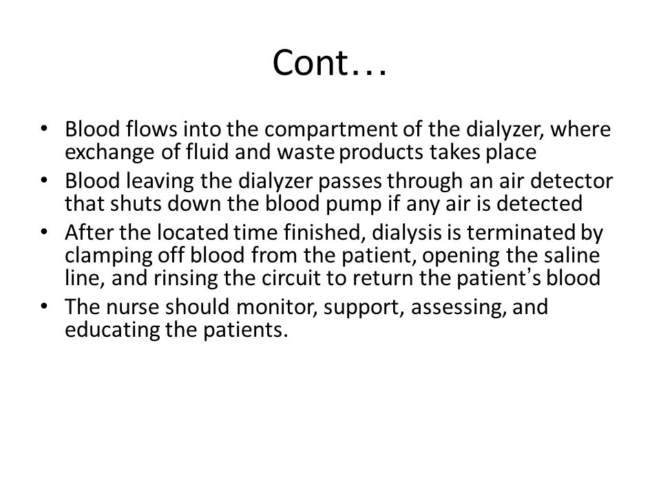 Cont… Blood flows into the compartment of the dialyzer, where exchange of fluid and waste products takes place.