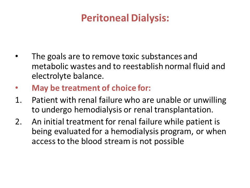 Peritoneal Dialysis: The goals are to remove toxic substances and metabolic wastes and to reestablish normal fluid and electrolyte balance.