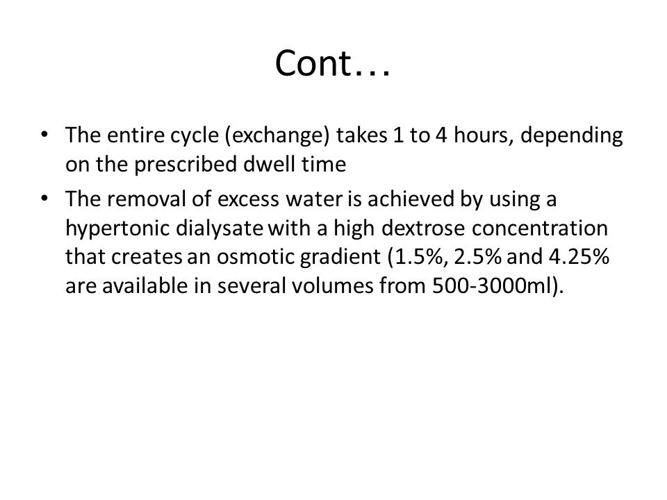 Cont… The entire cycle (exchange) takes 1 to 4 hours, depending on the prescribed dwell time.