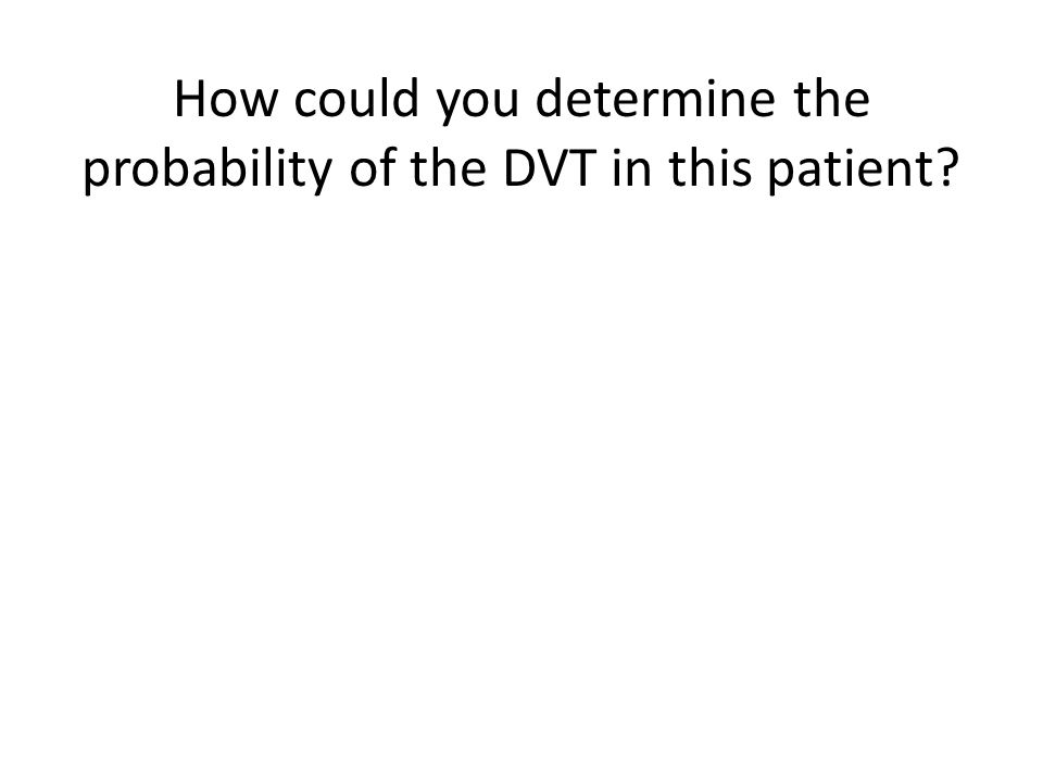 How could you determine the probability of the DVT in this patient