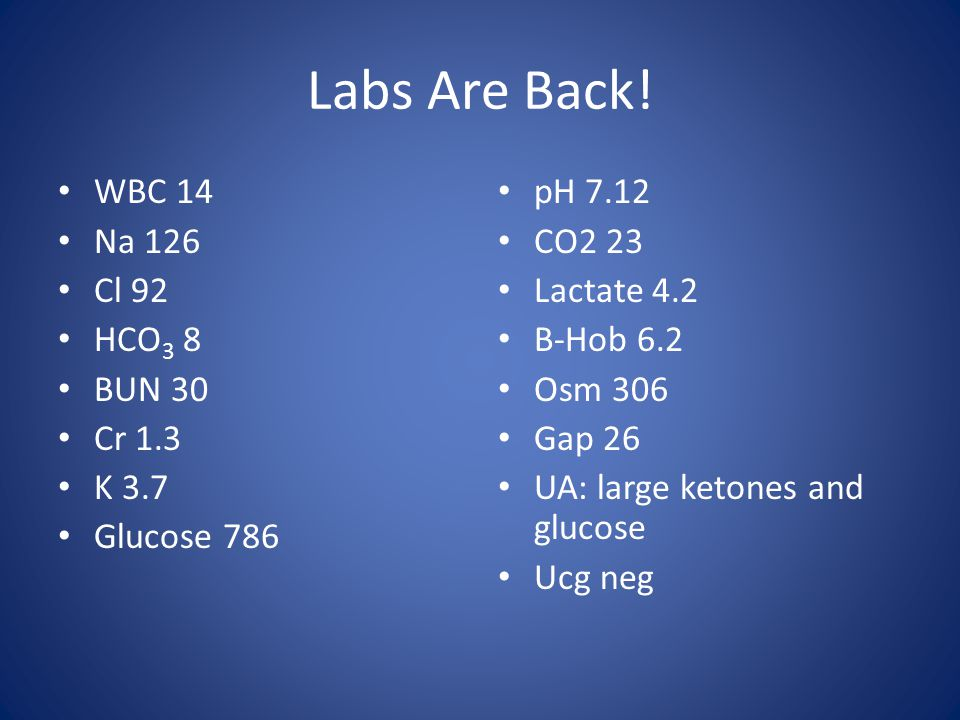Labs Are Back! WBC 14 Na 126 Cl 92 HCO3 8 BUN 30 Cr 1.3 K 3.7