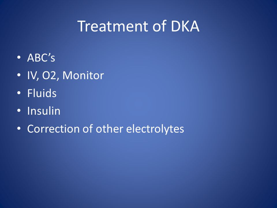 Treatment of DKA ABC's IV, O2, Monitor Fluids Insulin