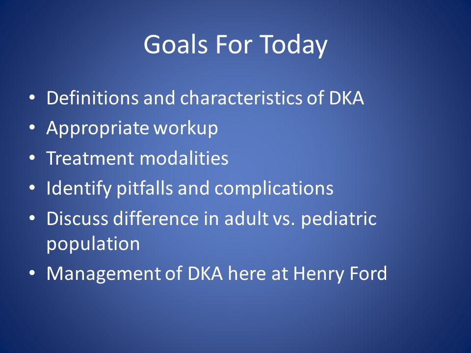 Goals For Today Definitions and characteristics of DKA