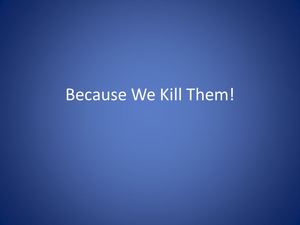 Because We Kill Them!