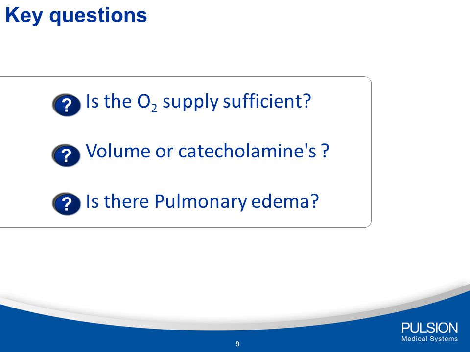 Key questions Is the O2 supply sufficient Volume or catecholamine s Is there Pulmonary edema