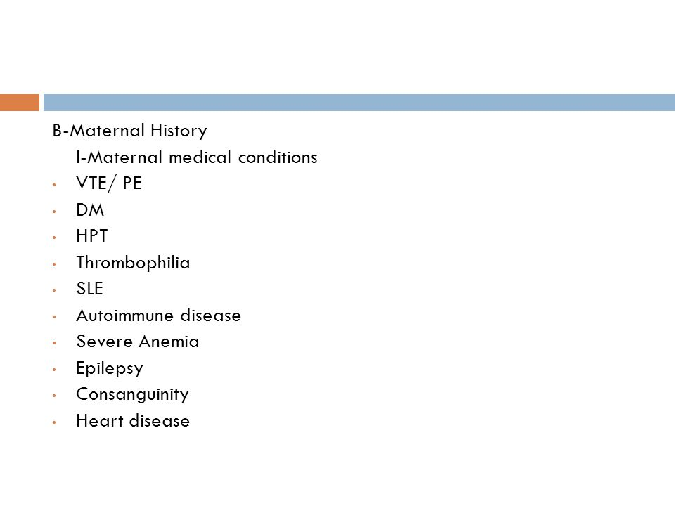 B-Maternal History I-Maternal medical conditions. VTE/ PE. DM. HPT. Thrombophilia. SLE. Autoimmune disease.