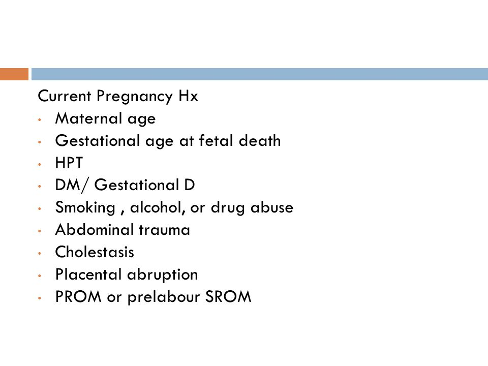 Current Pregnancy Hx Maternal age. Gestational age at fetal death. HPT. DM/ Gestational D. Smoking , alcohol, or drug abuse.