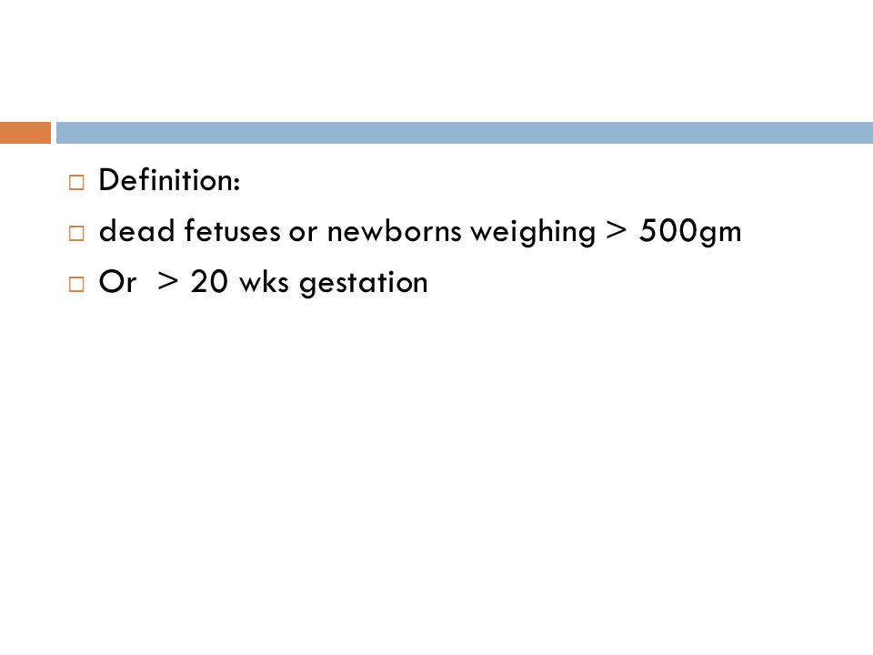 Definition: dead fetuses or newborns weighing > 500gm Or > 20 wks gestation
