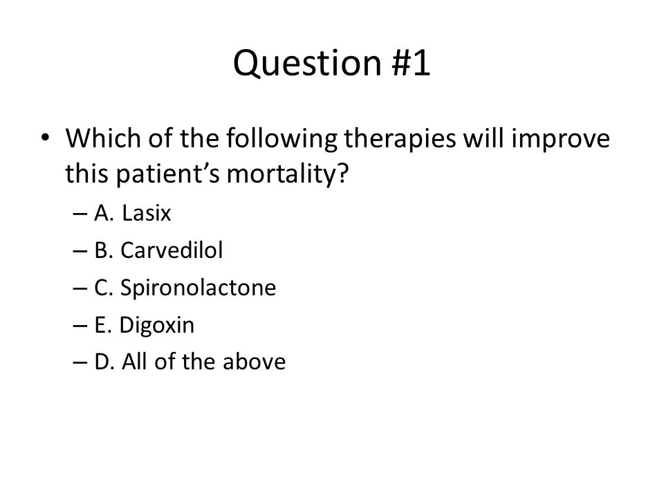 Question #1 Which of the following therapies will improve this patient's mortality A. Lasix. B. Carvedilol.