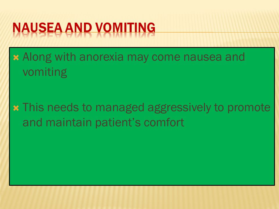 Nausea and vomiting Along with anorexia may come nausea and vomiting