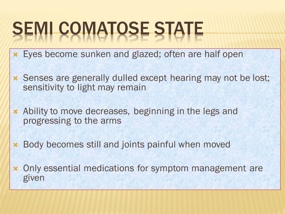 Semi comatose state Eyes become sunken and glazed; often are half open