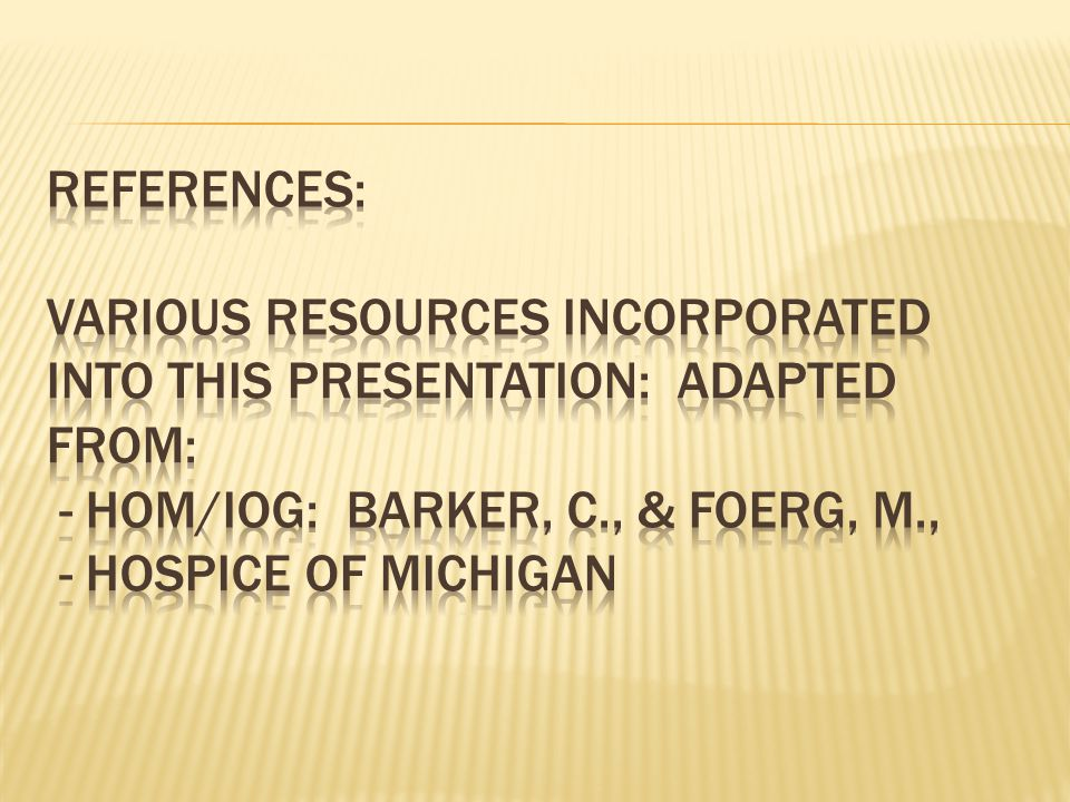 References: Various resources incorporated into this presentation: Adapted from: - HOM/IOG: Barker, C., & Foerg, M., - Hospice of Michigan