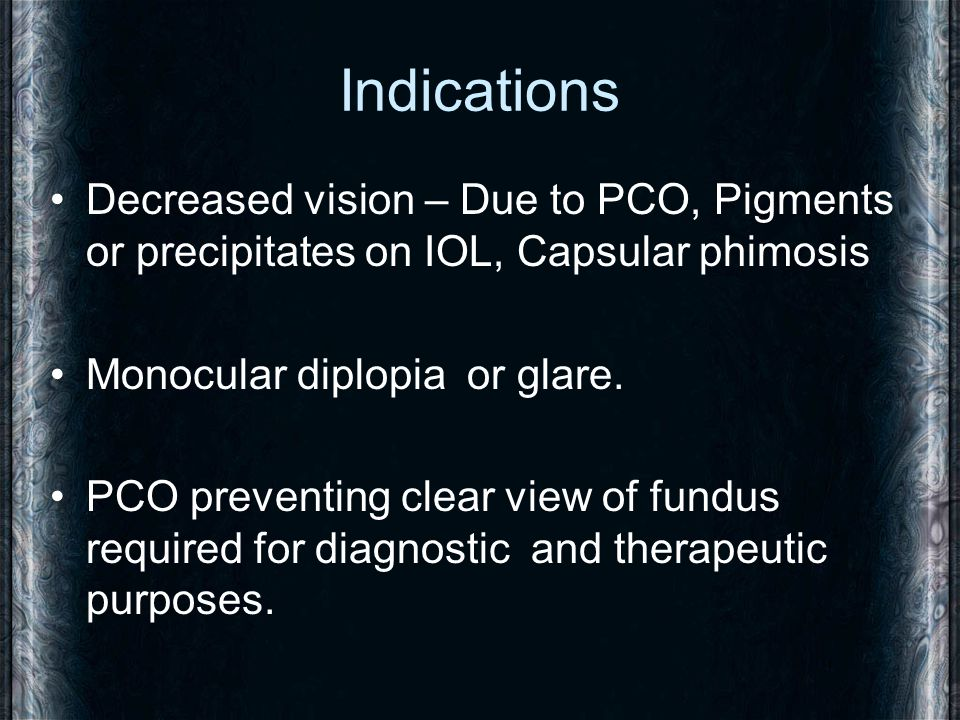 Indications Decreased vision – Due to PCO, Pigments or precipitates on IOL, Capsular phimosis. Monocular diplopia or glare.