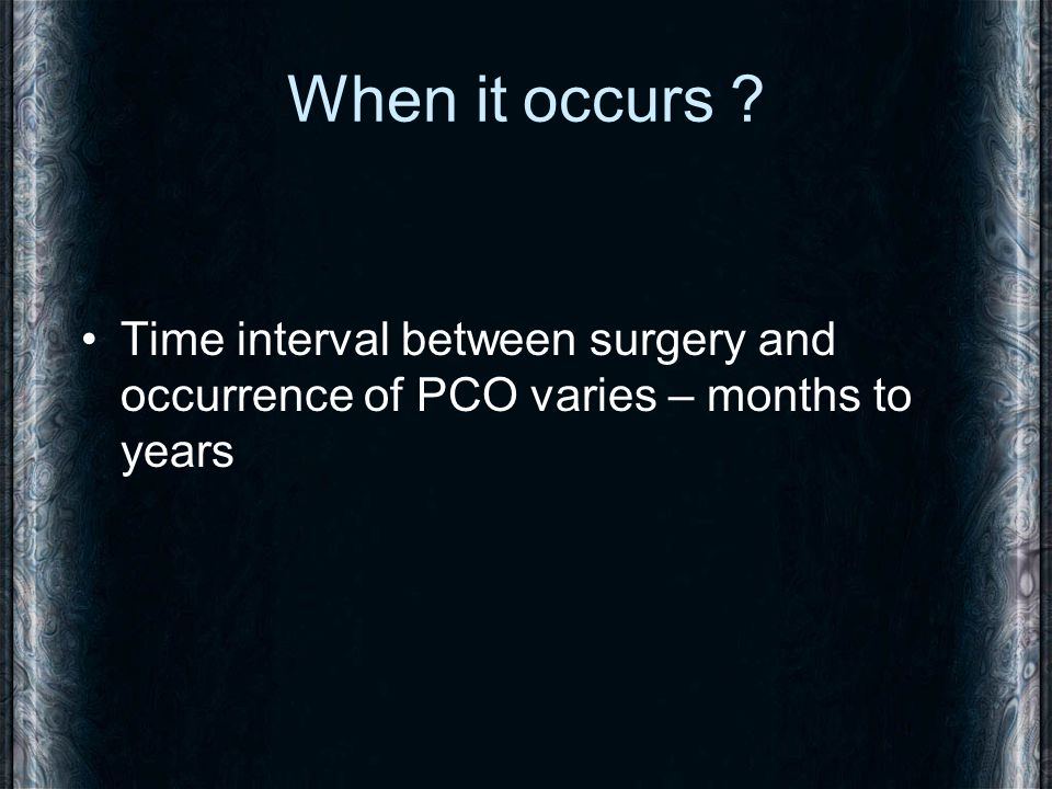 When it occurs Time interval between surgery and occurrence of PCO varies – months to years