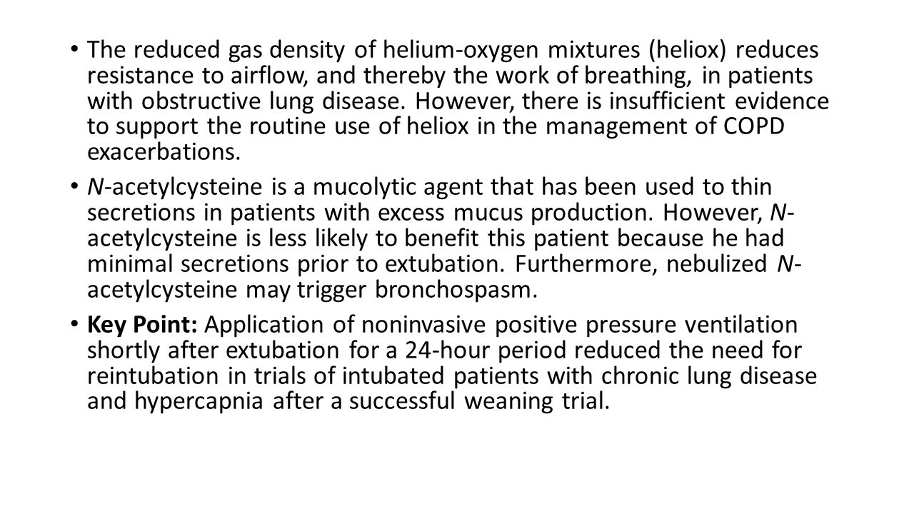 The reduced gas density of helium-oxygen mixtures (heliox) reduces resistance to airflow, and thereby the work of breathing, in patients with obstructive lung disease. However, there is insufficient evidence to support the routine use of heliox in the management of COPD exacerbations.