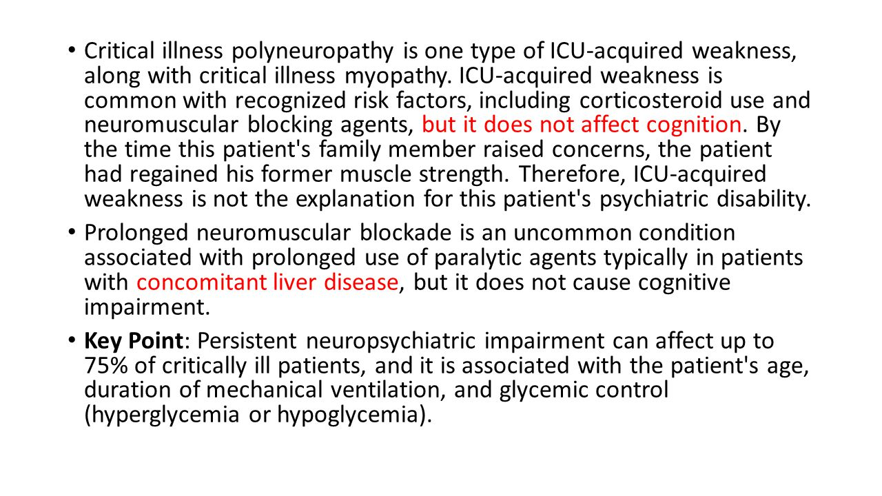 Critical illness polyneuropathy is one type of ICU-acquired weakness, along with critical illness myopathy. ICU-acquired weakness is common with recognized risk factors, including corticosteroid use and neuromuscular blocking agents, but it does not affect cognition. By the time this patient s family member raised concerns, the patient had regained his former muscle strength. Therefore, ICU-acquired weakness is not the explanation for this patient s psychiatric disability.