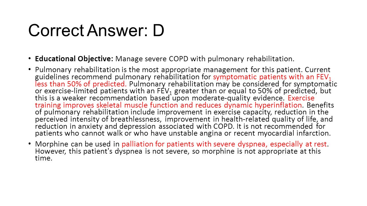 Correct Answer: D Educational Objective: Manage severe COPD with pulmonary rehabilitation.