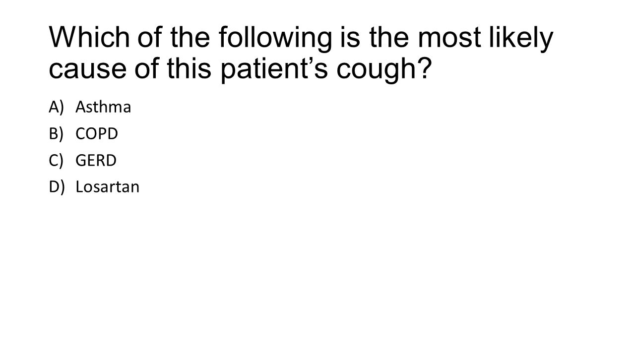 Which of the following is the most likely cause of this patient's cough