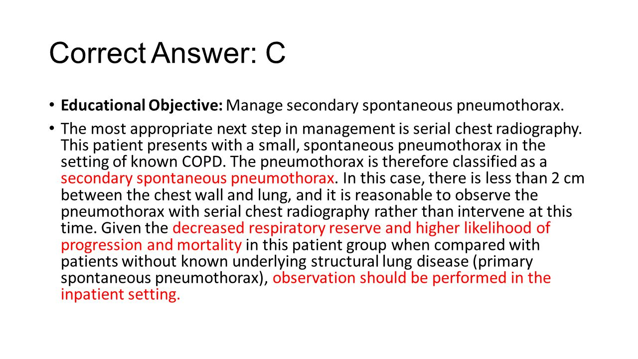 Correct Answer: C Educational Objective: Manage secondary spontaneous pneumothorax.