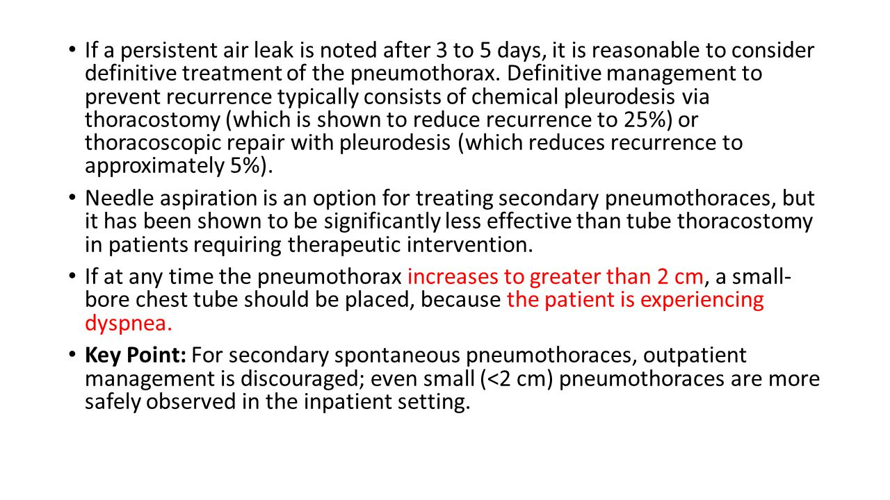 If a persistent air leak is noted after 3 to 5 days, it is reasonable to consider definitive treatment of the pneumothorax. Definitive management to prevent recurrence typically consists of chemical pleurodesis via thoracostomy (which is shown to reduce recurrence to 25%) or thoracoscopic repair with pleurodesis (which reduces recurrence to approximately 5%).