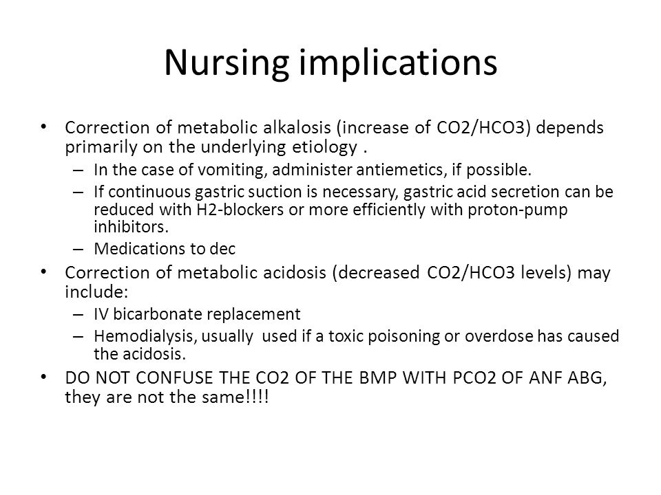 Nursing implications Correction of metabolic alkalosis (increase of CO2/HCO3) depends primarily on the underlying etiology .