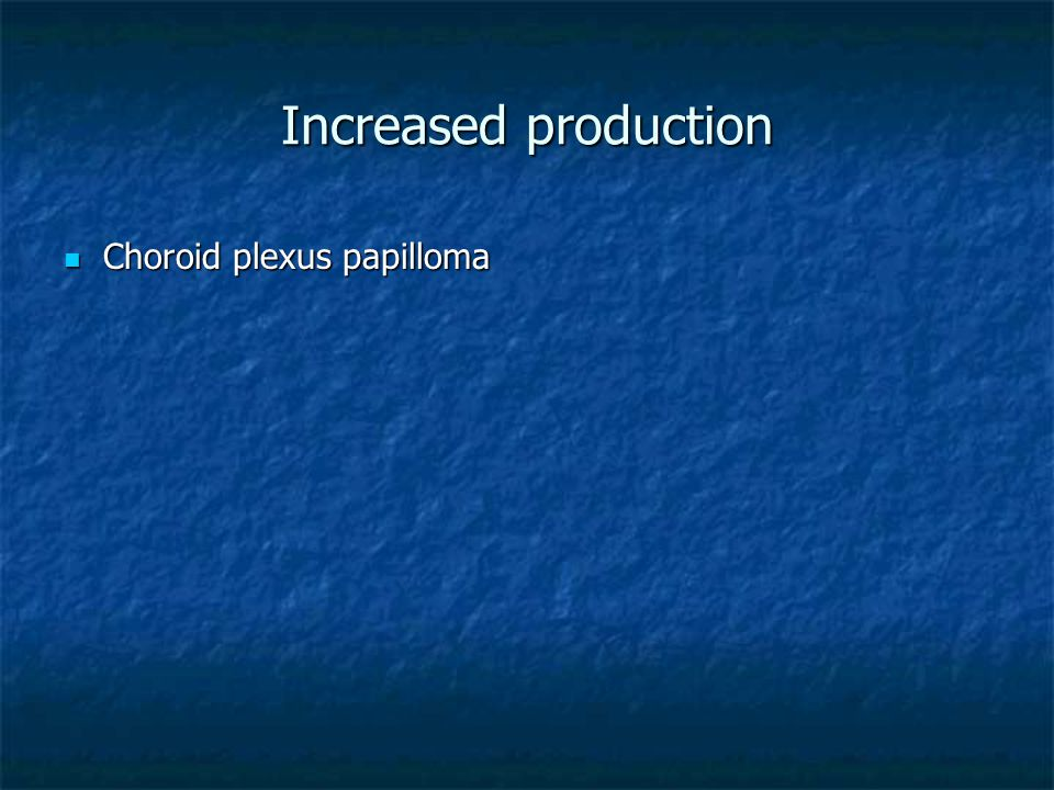 Increased production Choroid plexus papilloma