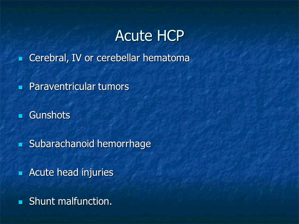 Acute HCP Cerebral, IV or cerebellar hematoma Paraventricular tumors