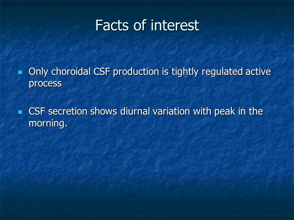 Facts of interest Only choroidal CSF production is tightly regulated active process.