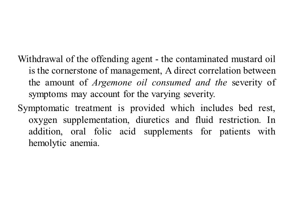 Withdrawal of the offending agent - the contaminated mustard oil is the cornerstone of management, A direct correlation between the amount of Argemone oil consumed and the severity of symptoms may account for the varying severity.