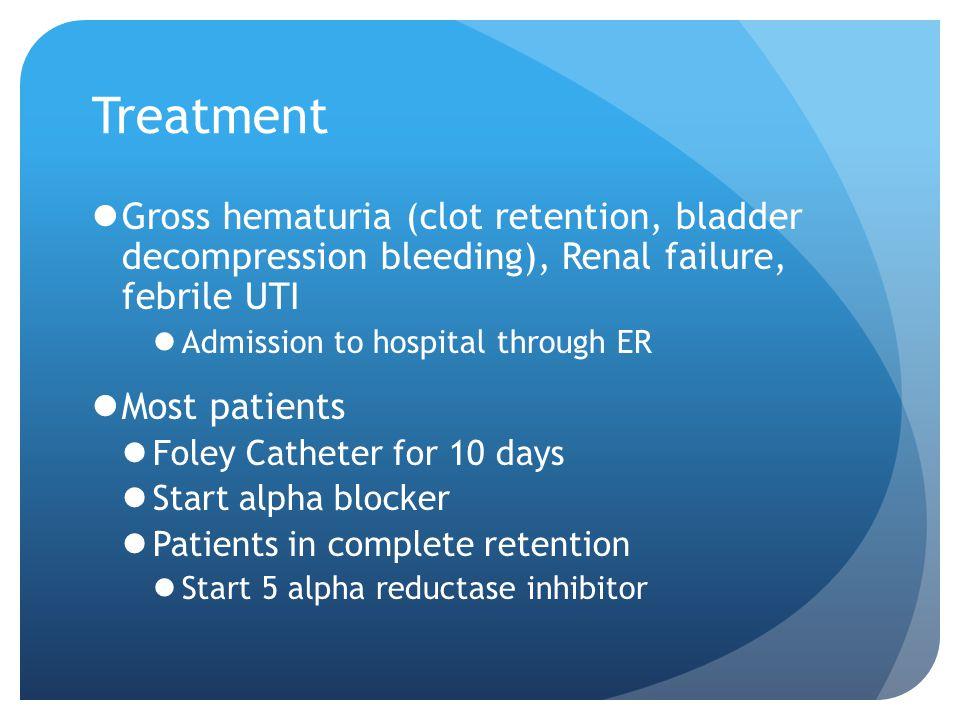 Treatment Gross hematuria (clot retention, bladder decompression bleeding), Renal failure, febrile UTI.
