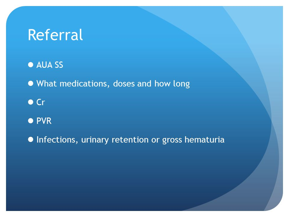 Referral AUA SS What medications, doses and how long Cr PVR