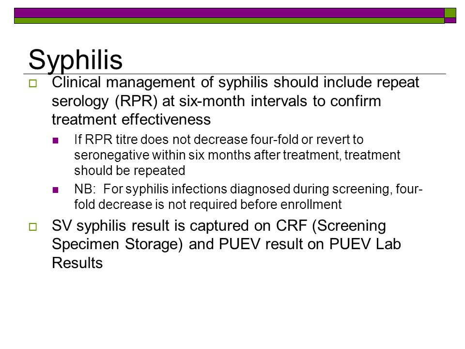 Syphilis Clinical management of syphilis should include repeat serology (RPR) at six-month intervals to confirm treatment effectiveness.