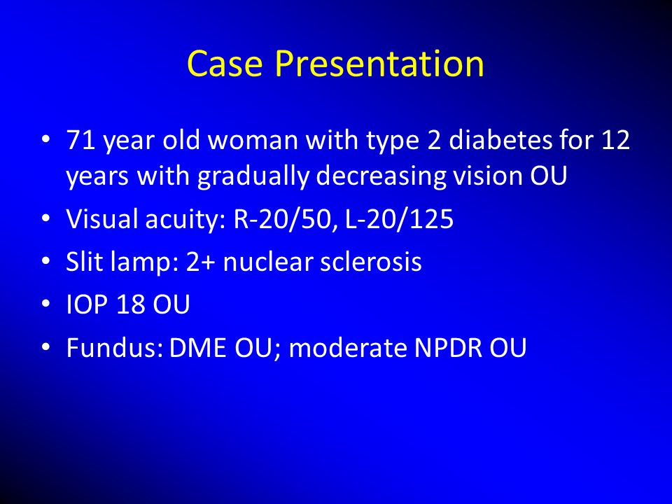 Case Presentation 71 year old woman with type 2 diabetes for 12 years with gradually decreasing vision OU.