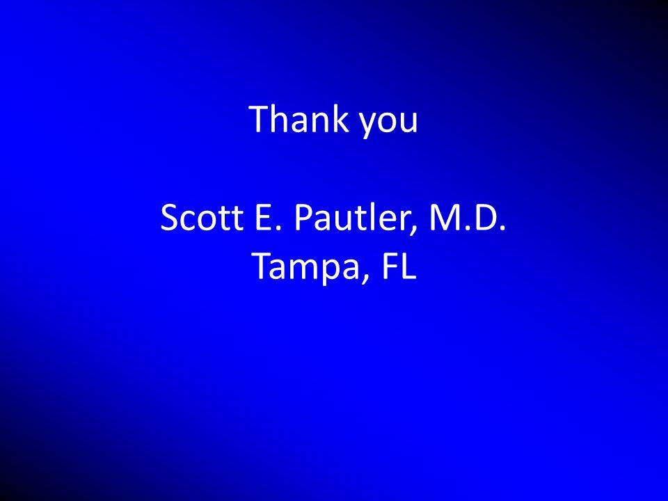 Thank you Scott E. Pautler, M.D. Tampa, FL