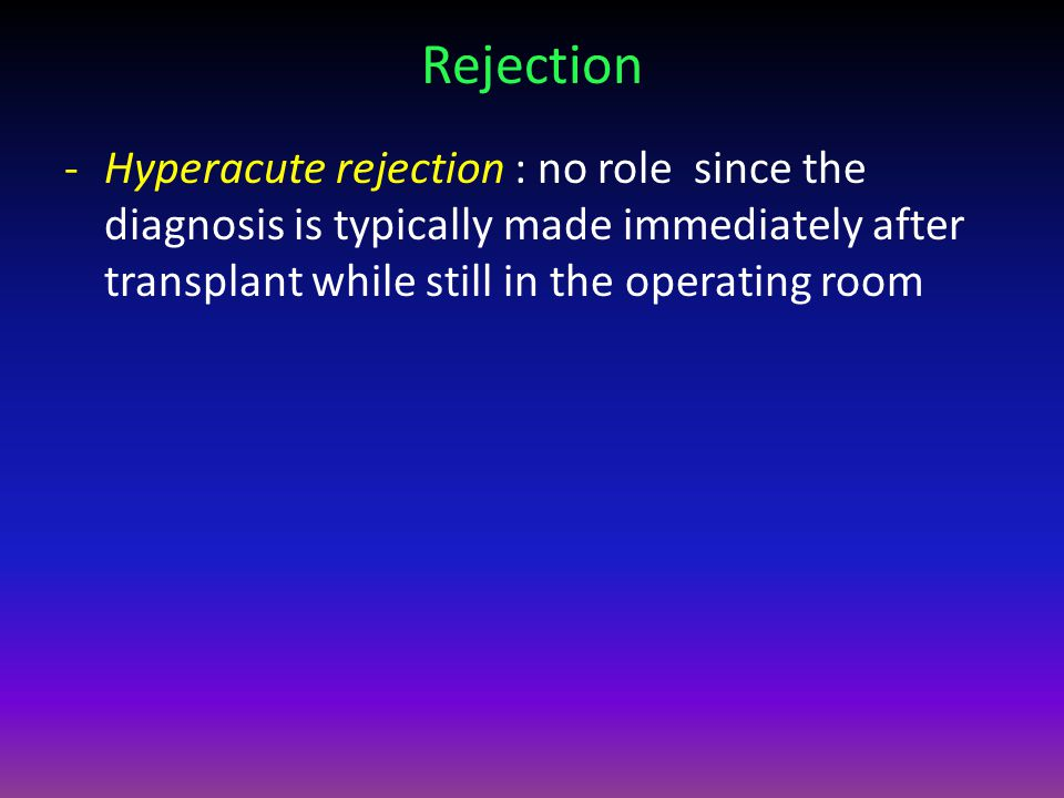 Rejection Hyperacute rejection : no role since the diagnosis is typically made immediately after transplant while still in the operating room.