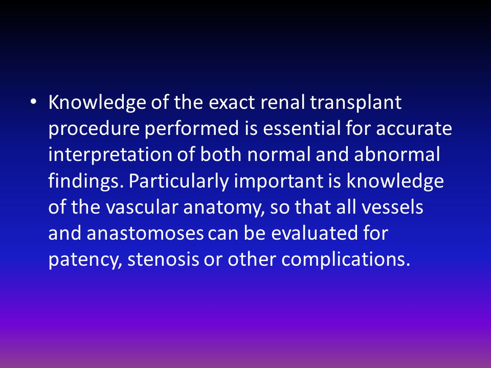 Knowledge of the exact renal transplant procedure performed is essential for accurate interpretation of both normal and abnormal findings.