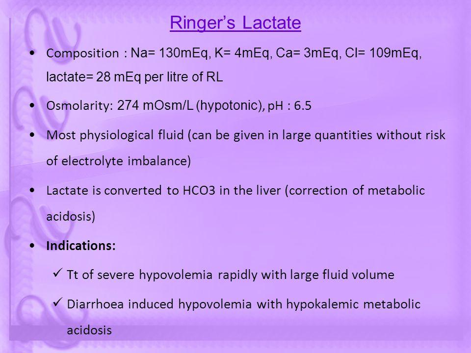 Ringer's Lactate Composition : Na= 130mEq, K= 4mEq, Ca= 3mEq, Cl= 109mEq, lactate= 28 mEq per litre of RL.