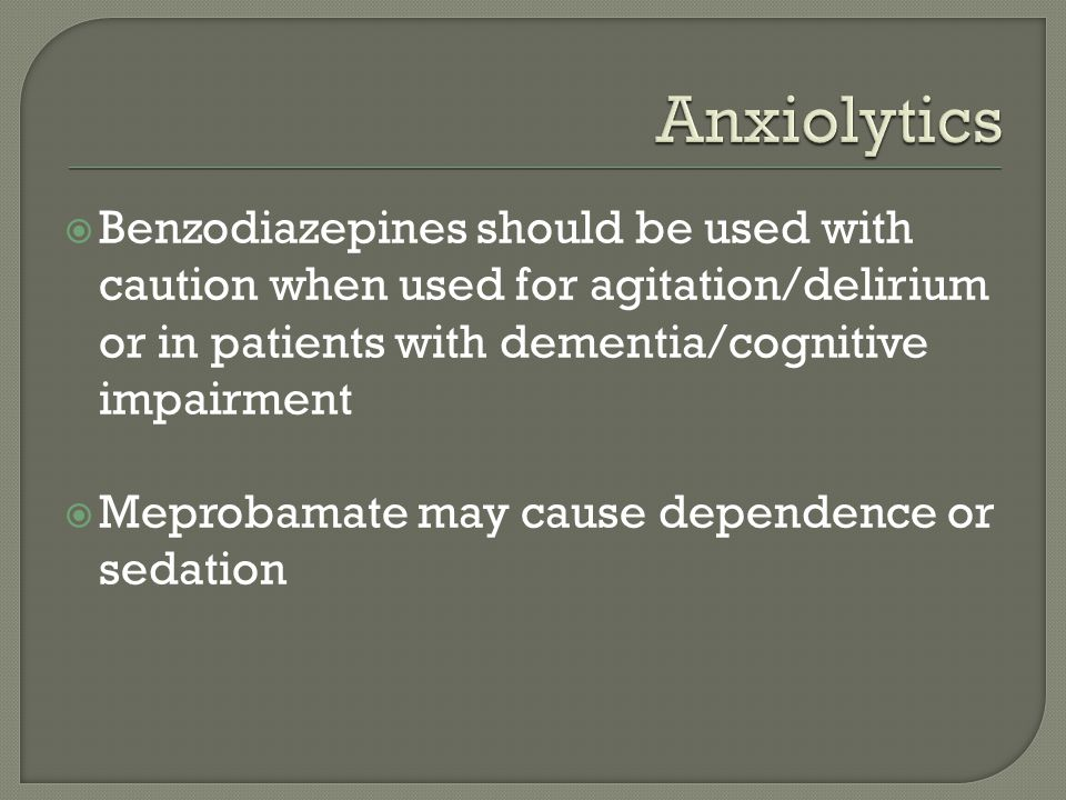Anxiolytics Benzodiazepines should be used with caution when used for agitation/delirium or in patients with dementia/cognitive impairment.